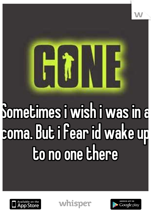 Sometimes i wish i was in a coma. But i fear id wake up to no one there