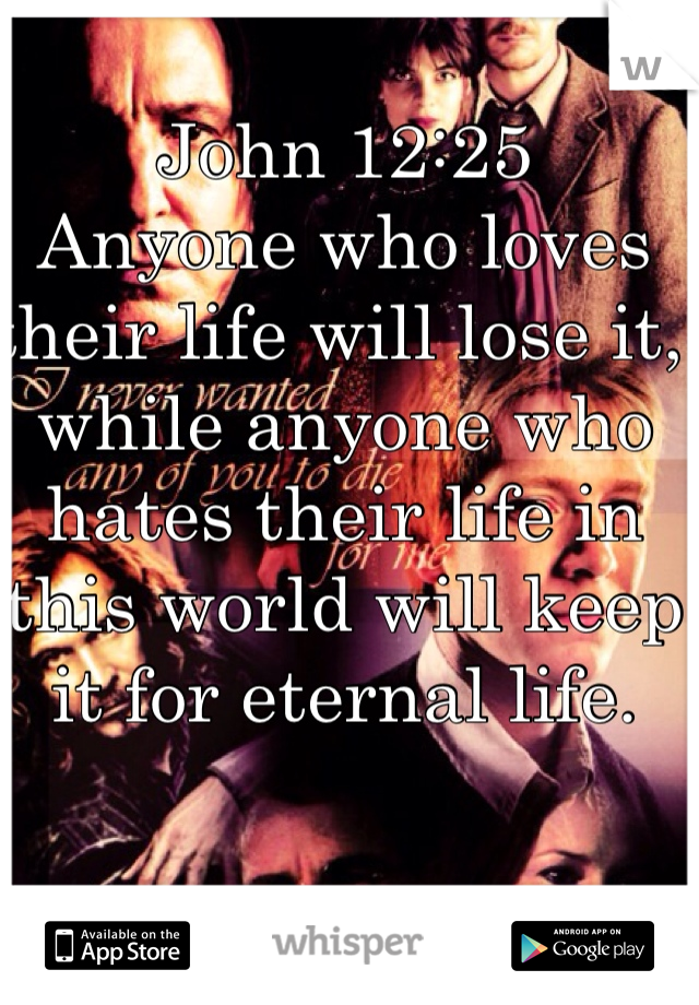 John 12:25 Anyone who loves their life will lose it, while anyone who hates their life in this world will keep it for eternal life.