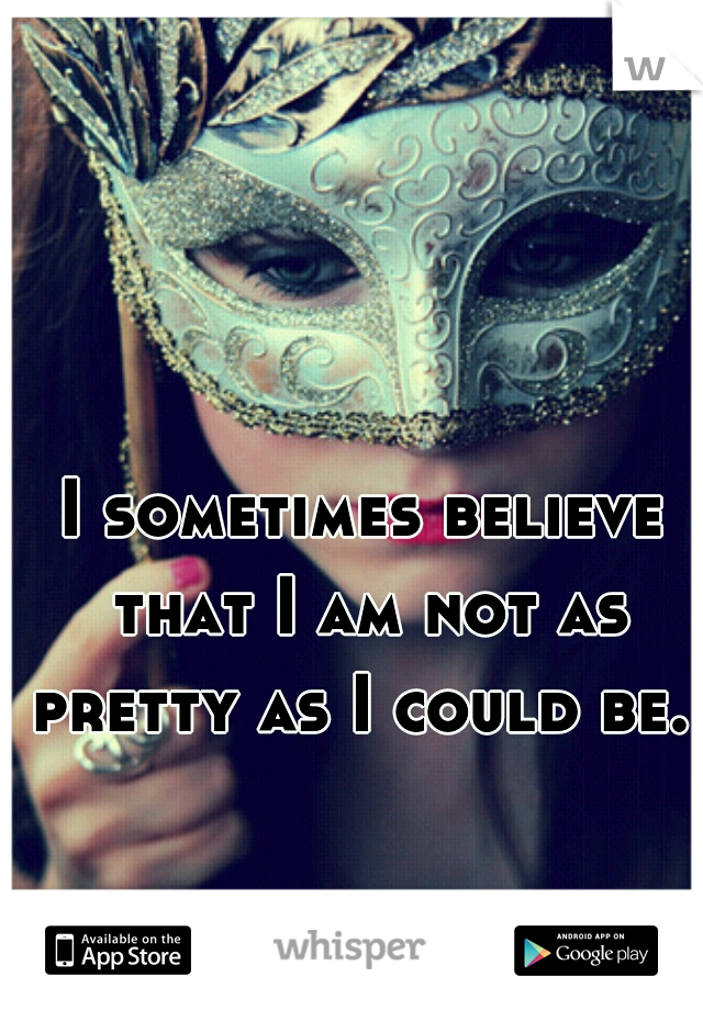 I sometimes believe that I am not as pretty as I could be.