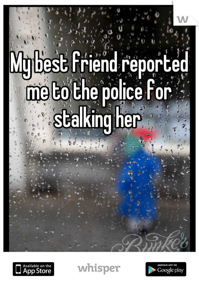 My best friend reported me to the police for stalking her