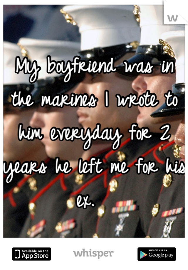 My boyfriend was in the marines I wrote to him everyday for 2 years he left me for his ex.