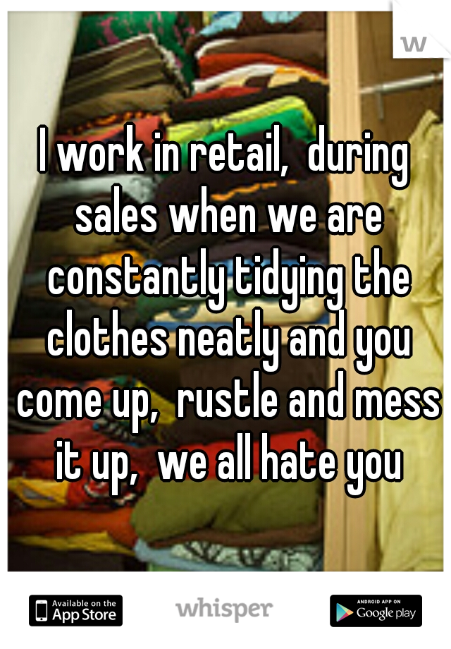 I work in retail,  during sales when we are constantly tidying the clothes neatly and you come up,  rustle and mess it up,  we all hate you