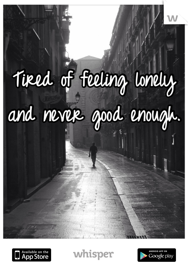 Tired of feeling lonely and never good enough.