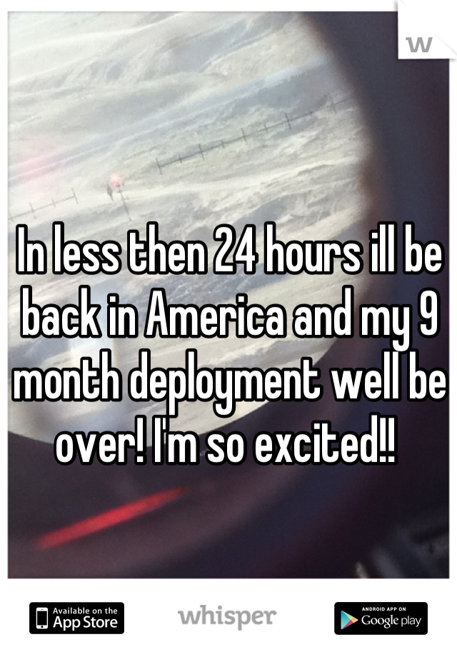 In less then 24 hours ill be back in America and my 9 month deployment well be over! I'm so excited!!