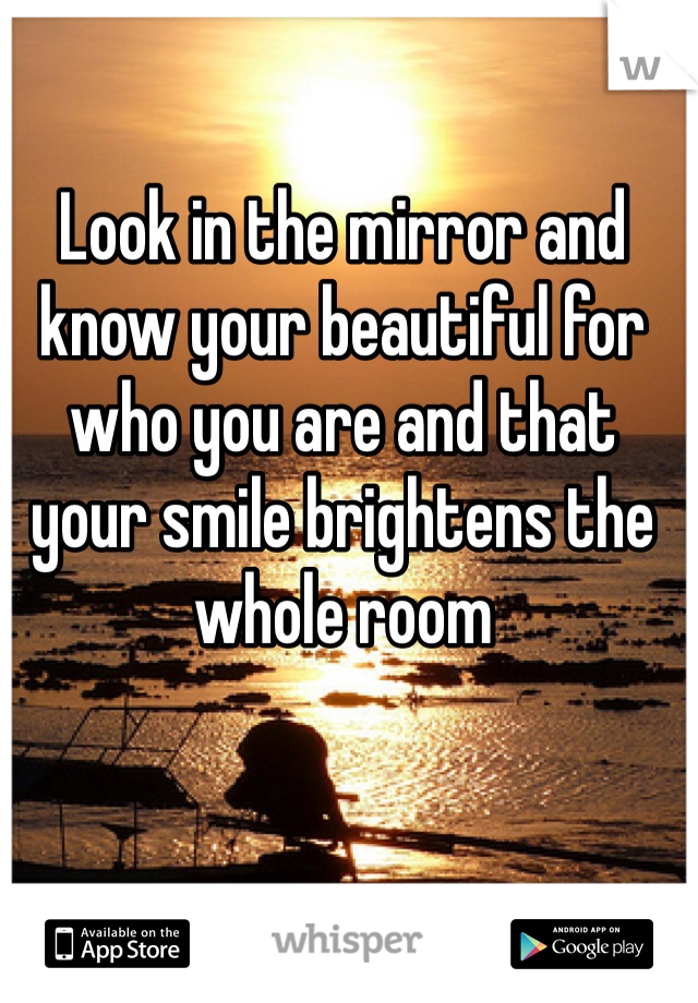 Look in the mirror and know your beautiful for who you are and that your smile brightens the whole room