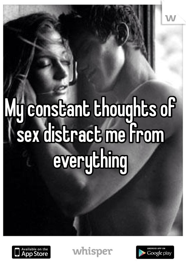 My constant thoughts of sex distract me from everything