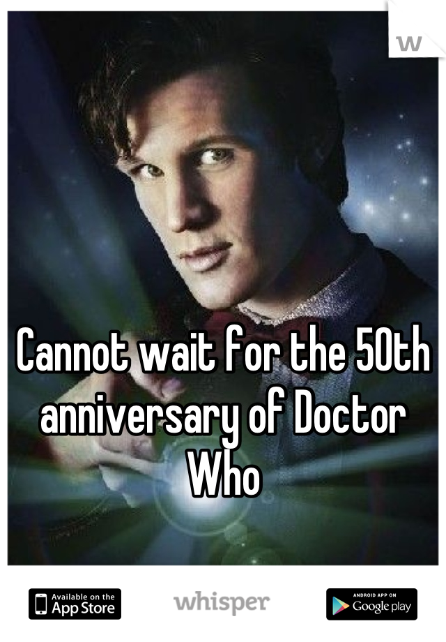Cannot wait for the 50th anniversary of Doctor Who