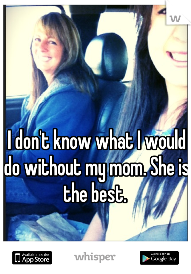 I don't know what I would do without my mom. She is the best.