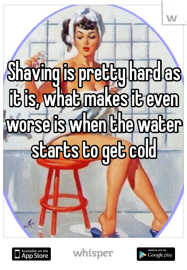 Shaving is pretty hard as it is, what makes it even worse is when the water starts to get cold