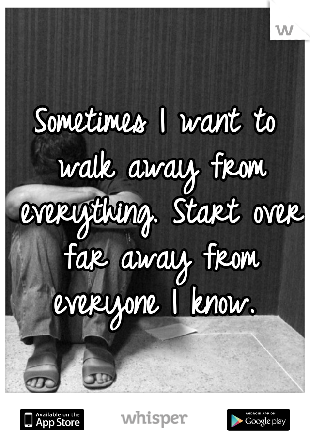 Sometimes I want to walk away from everything. Start over far away from everyone I know.