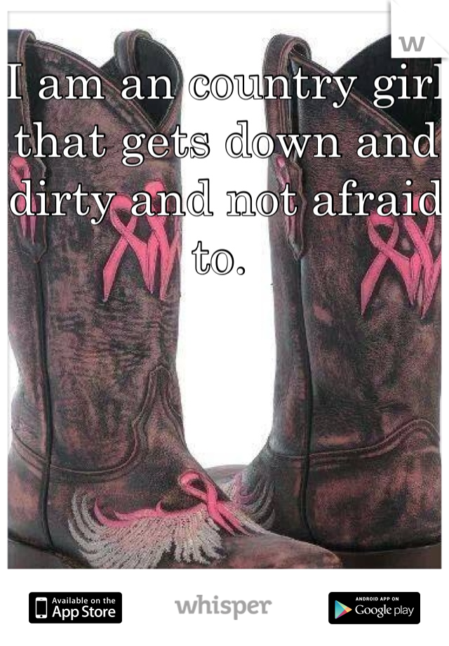 I am an country girl that gets down and dirty and not afraid to.