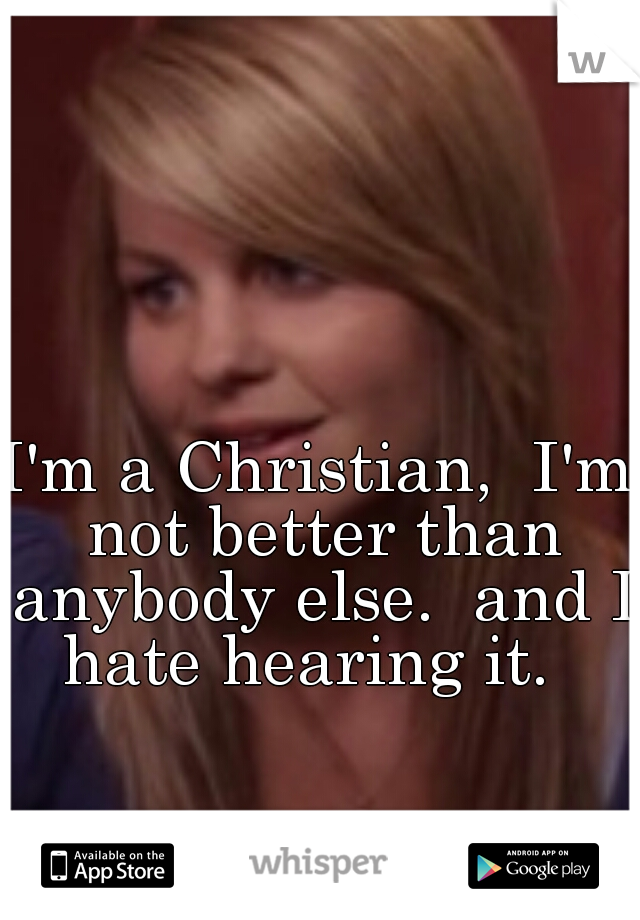 I'm a Christian,  I'm not better than anybody else.  and I hate hearing it.
