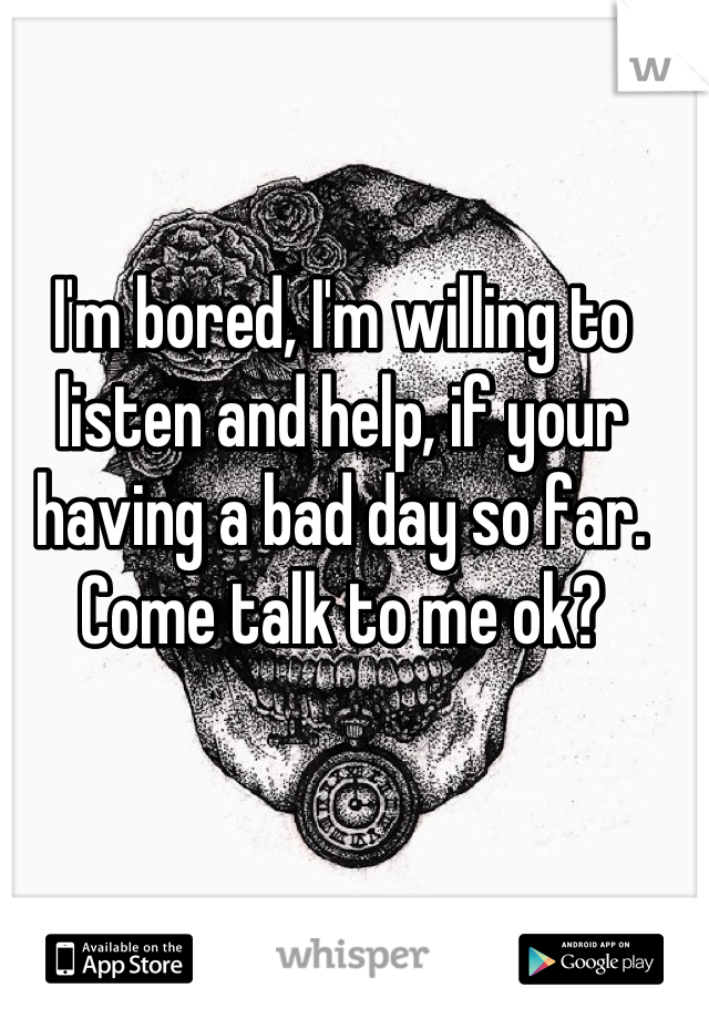 I'm bored, I'm willing to listen and help, if your having a bad day so far. Come talk to me ok?