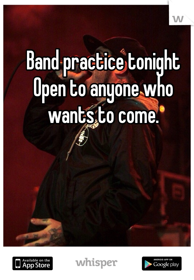 Band practice tonight  Open to anyone who wants to come.