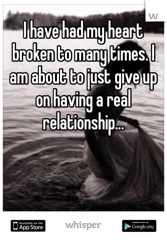 I have had my heart broken to many times. I am about to just give up on having a real relationship...