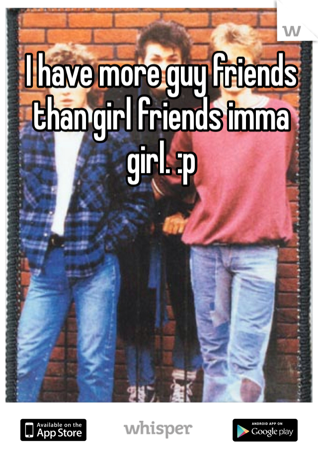 I have more guy friends than girl friends imma girl. :p