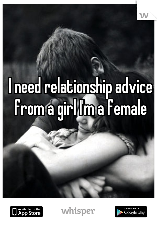 I need relationship advice from a girl I'm a female