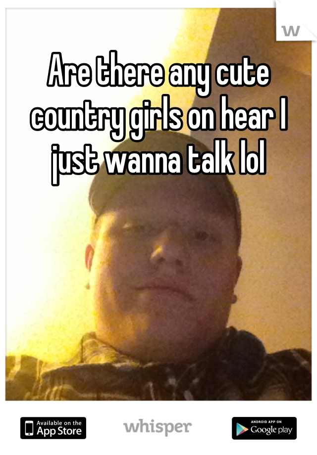 Are there any cute country girls on hear I just wanna talk lol