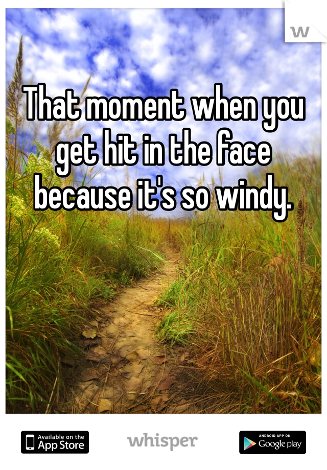 That moment when you get hit in the face because it's so windy.
