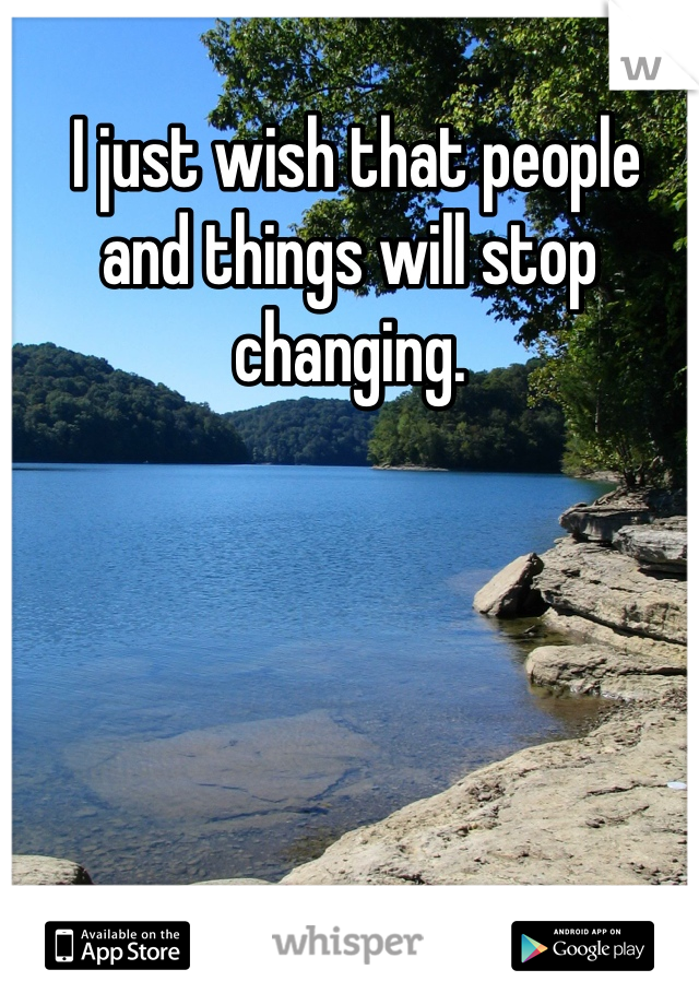 I just wish that people and things will stop changing.