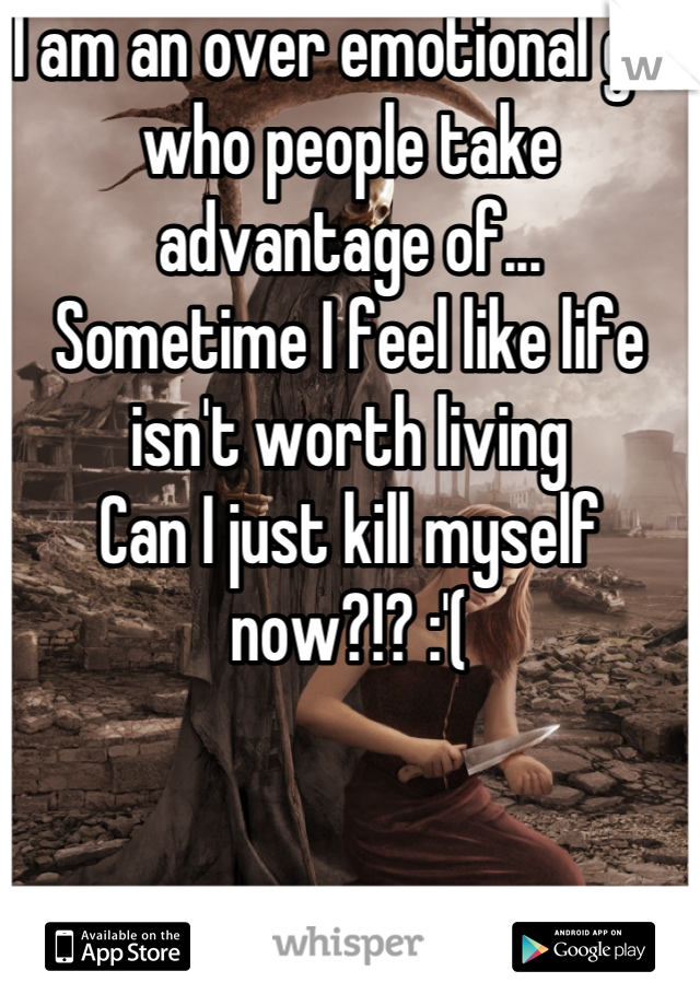 I am an over emotional girl who people take advantage of...  Sometime I feel like life isn't worth living  Can I just kill myself now?!? :'(