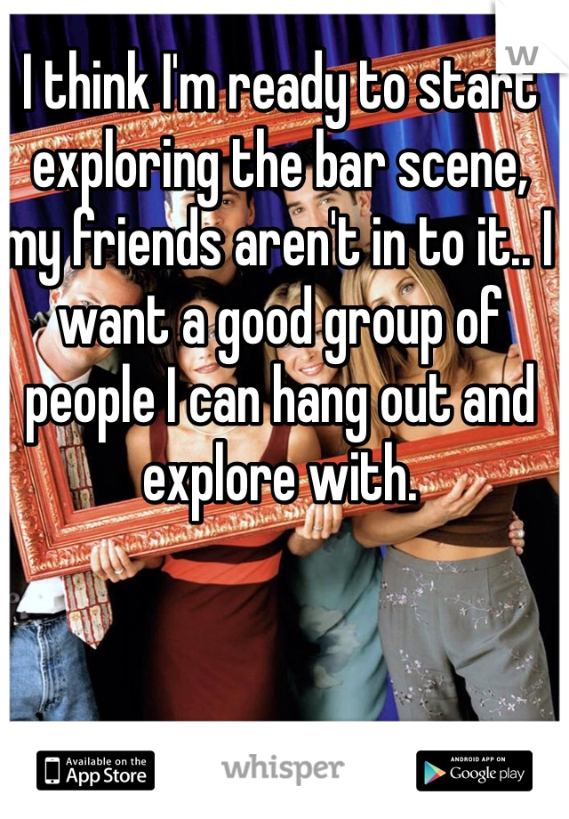 I think I'm ready to start exploring the bar scene, my friends aren't in to it.. I want a good group of people I can hang out and explore with.