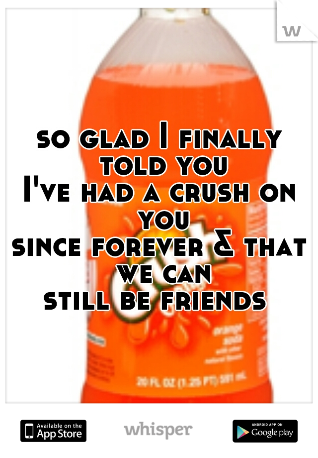 so glad I finally told you I've had a crush on you since forever & that we can still be friends
