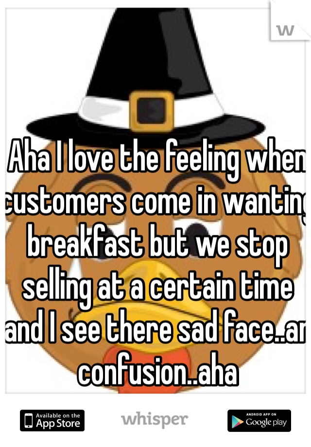 Aha I love the feeling when customers come in wanting breakfast but we stop selling at a certain time and I see there sad face..an confusion..aha