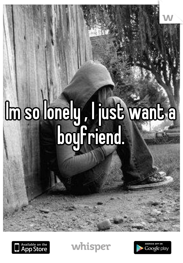 Im so lonely , I just want a boyfriend.