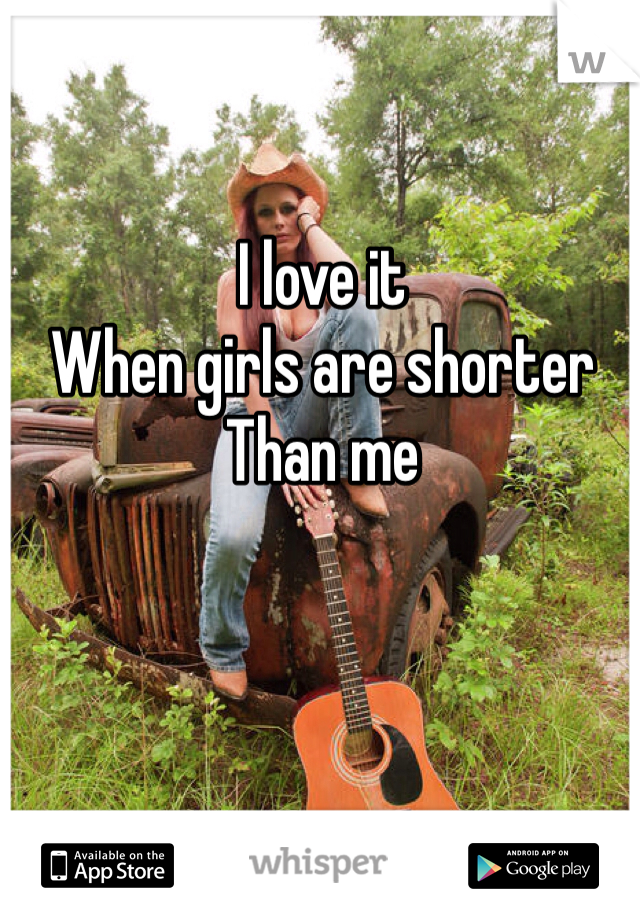 I love it When girls are shorter Than me
