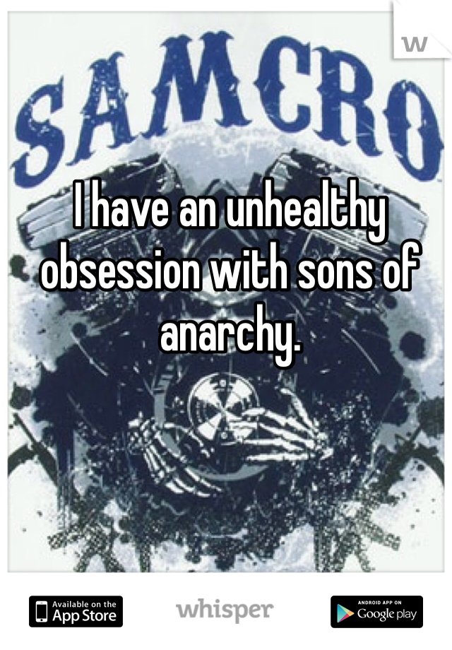 I have an unhealthy obsession with sons of anarchy.