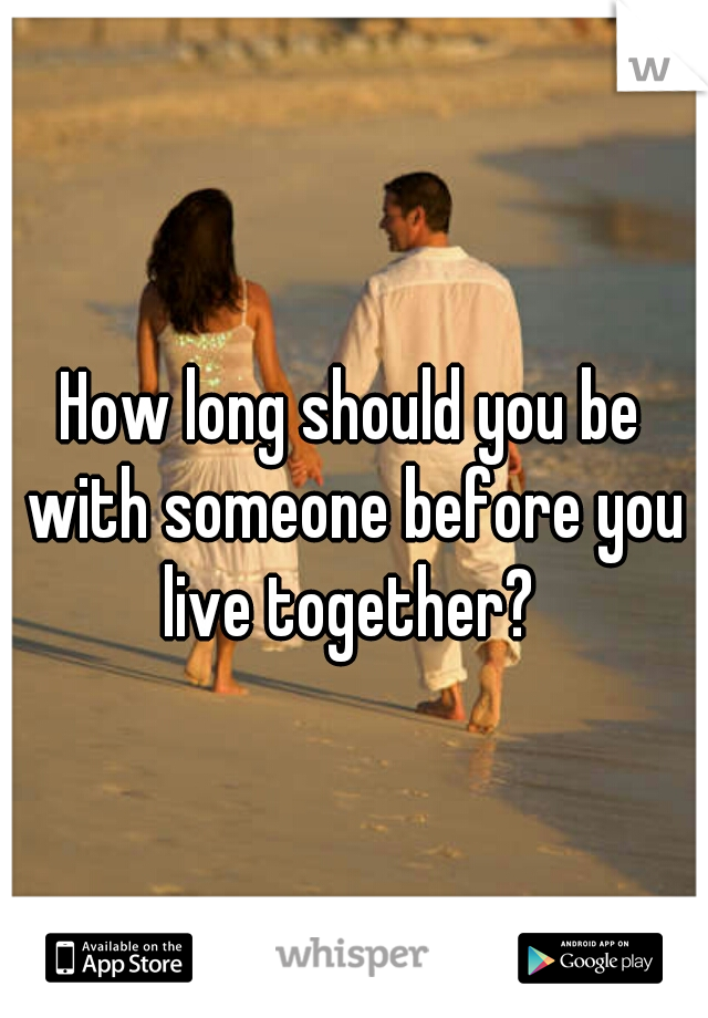 How long should you be with someone before you live together?