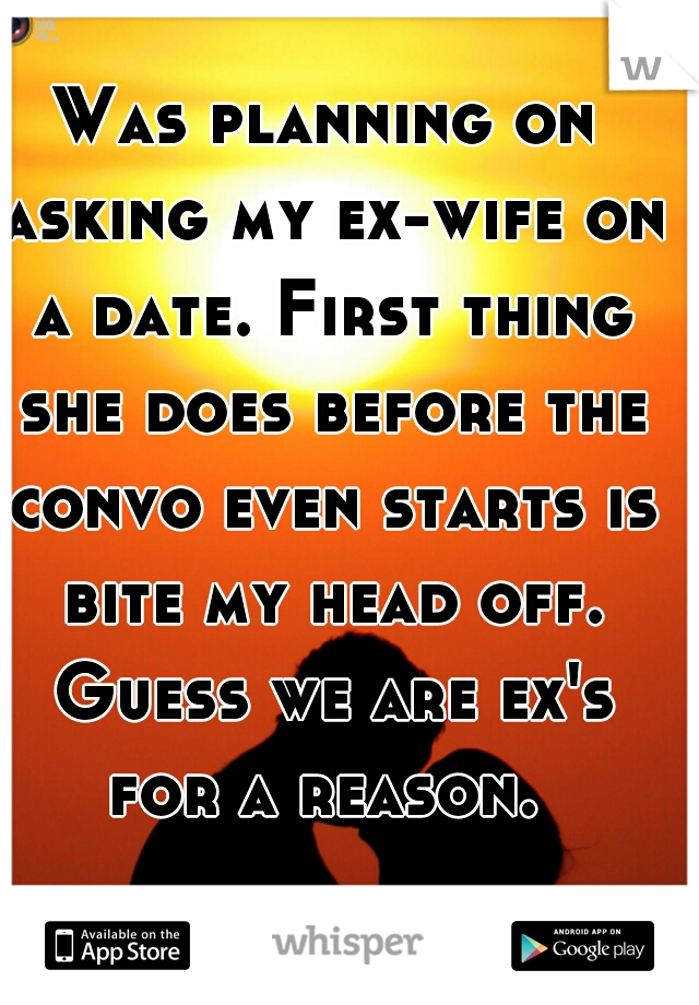 Was planning on asking my ex-wife on a date. First thing she does before the convo even starts is bite my head off. Guess we are ex's for a reason.