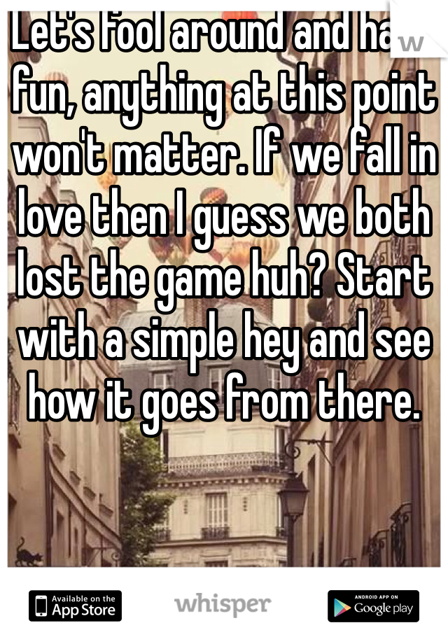 Let's fool around and have fun, anything at this point won't matter. If we fall in love then I guess we both lost the game huh? Start with a simple hey and see how it goes from there.