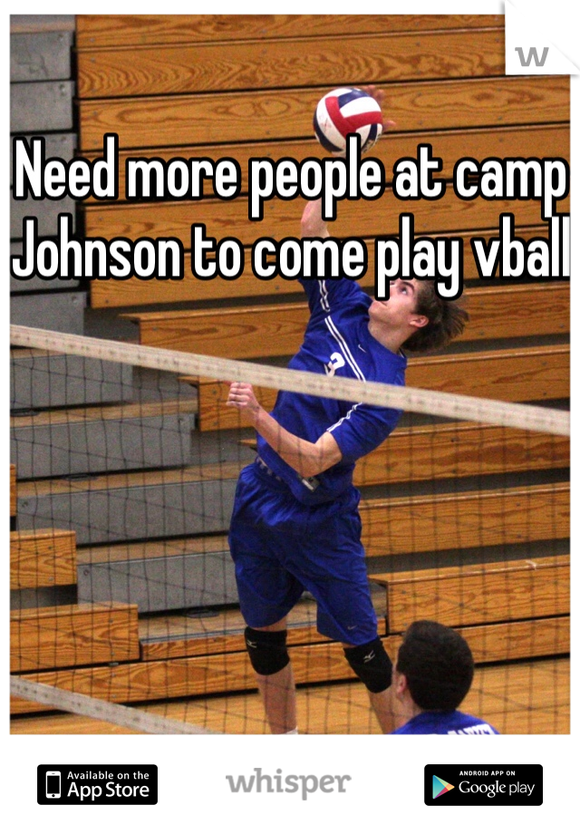 Need more people at camp Johnson to come play vball