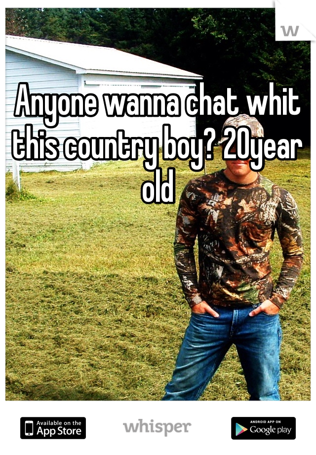 Anyone wanna chat whit this country boy? 20year old