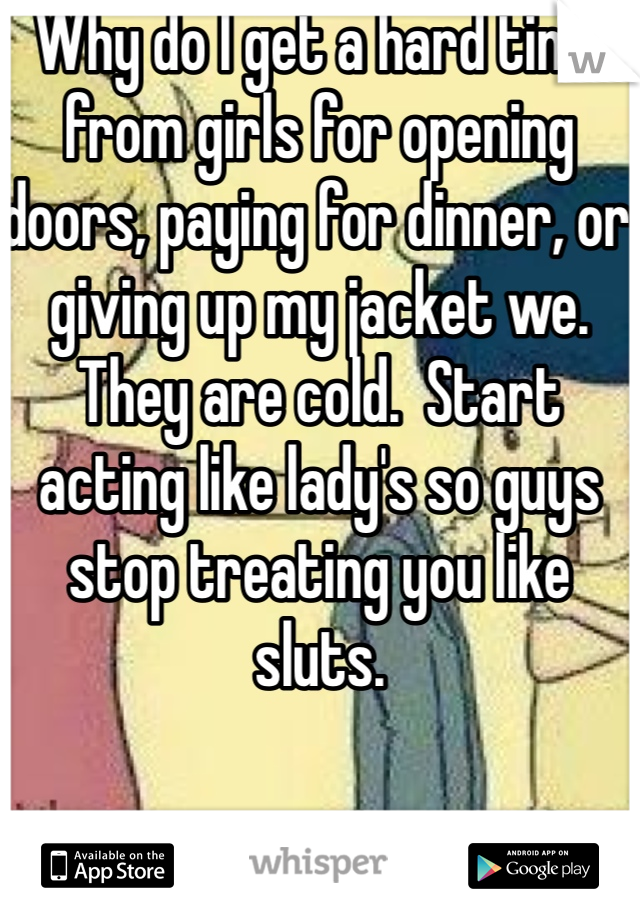 Why do I get a hard time from girls for opening doors, paying for dinner, or giving up my jacket we. They are cold.  Start acting like lady's so guys stop treating you like sluts.