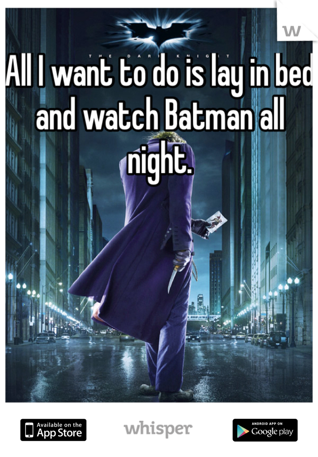 All I want to do is lay in bed and watch Batman all night.