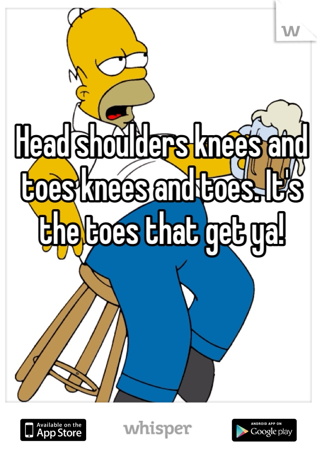 Head shoulders knees and toes knees and toes. It's the toes that get ya!