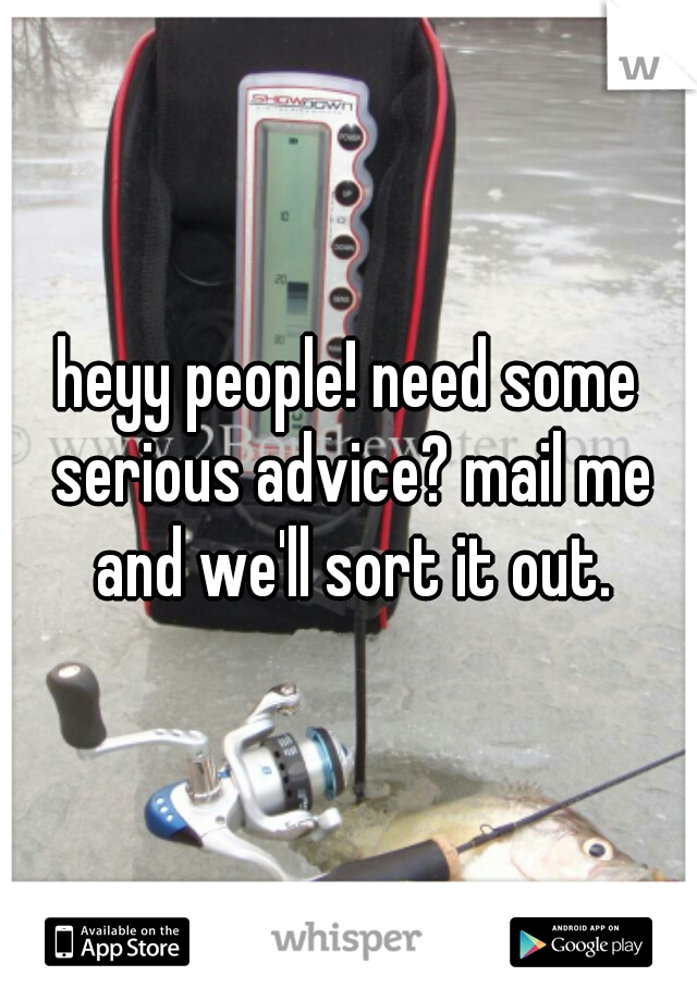 heyy people! need some serious advice? mail me and we'll sort it out.