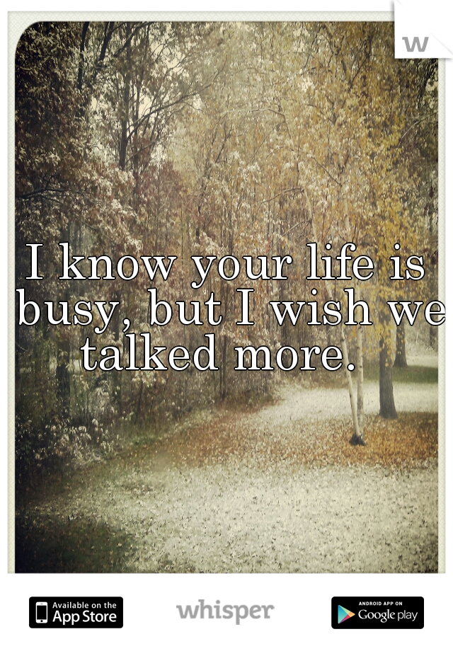 I know your life is busy, but I wish we talked more.