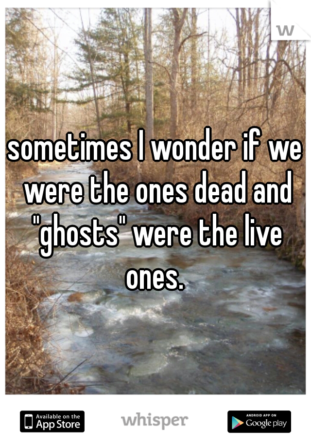 """sometimes I wonder if we were the ones dead and """"ghosts"""" were the live ones."""