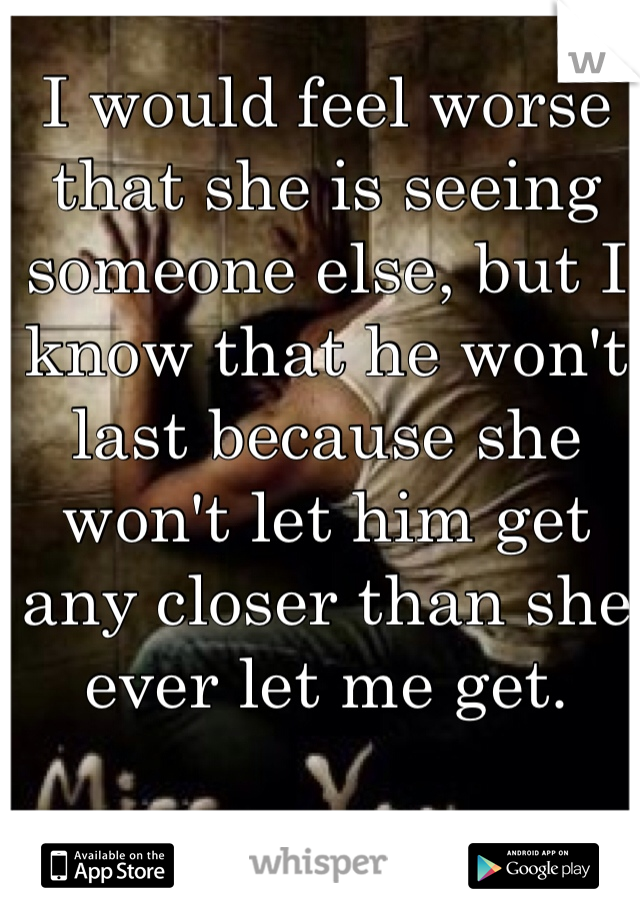 I would feel worse that she is seeing someone else, but I know that he won't last because she won't let him get any closer than she ever let me get.