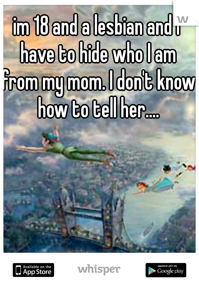 im 18 and a lesbian and I have to hide who I am from my mom. I don't know how to tell her....