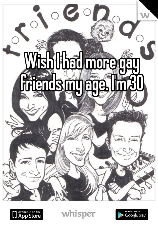 Wish I had more gay friends my age. I'm 30