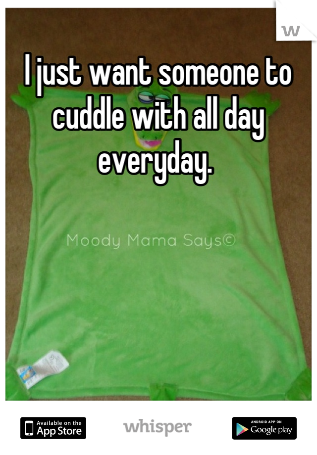 I just want someone to cuddle with all day everyday.