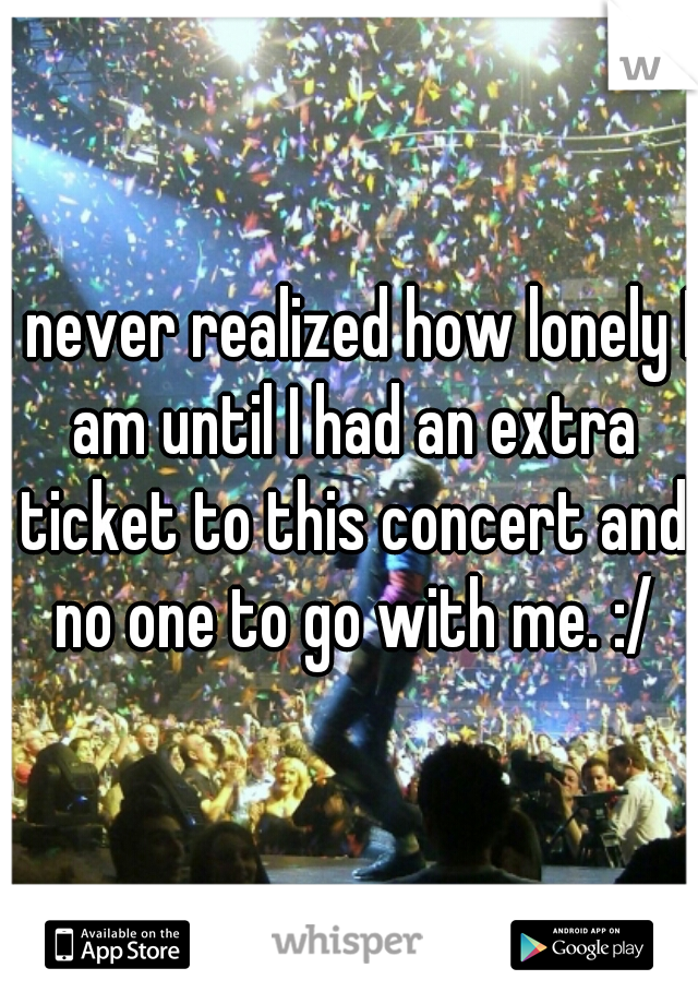 I never realized how lonely I am until I had an extra ticket to this concert and no one to go with me. :/