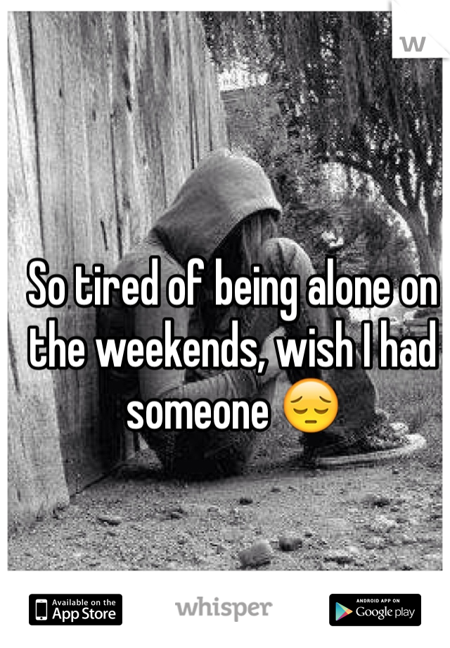 So tired of being alone on the weekends, wish I had someone 😔