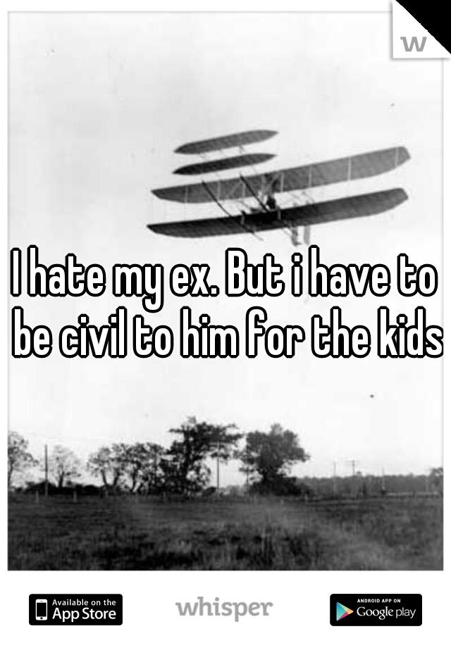 I hate my ex. But i have to be civil to him for the kids