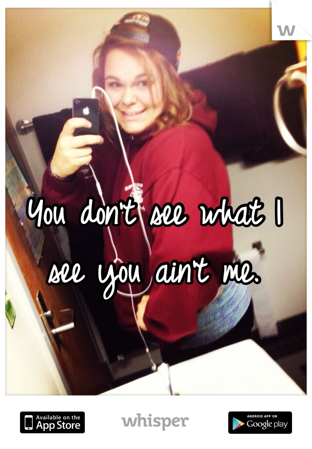 You don't see what I see you ain't me.